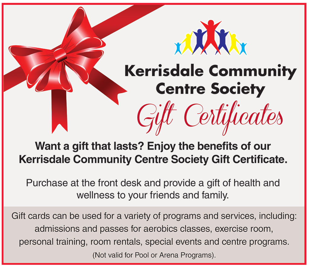 Kerrisdale Community Centre Society Gift Certificates Want a gift that lasts? Enjoy the benefits of our Kerrisdale Community Centre Society Gift Certificate. Purchase at the front desk and provide a gift of health and wellness to your friends and family. Gift cards can be used for a variety of programs and services, including: admissions and passes for aerobics classes, exercise room, personal training, room rentals, special events and centre programs. (Not valid for Pool or Arena Programs).