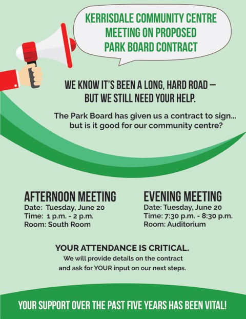 Dear Valued Kerrisdale Community Centre member; It has been a long, tough five years working to get an agreement with Park Board. An agreement that we demanded work for our unique community – and not just for Park Board. We are still fighting to achieve that. The Park Board has presented us with a proposed contract and they want us to sign it. We are not sure it's a good deal for our community, for you. We need your help. We need your input on what our next steps should be regarding this contract. Kerrisdale Community Centre Society (KCCS) is holding two community meetings about the Park Board contract. We will provide you with the details of the contract, and ask you to give us your feedback on whether you think we should sign or not. The Kerrisdale community is involved, engaged and active in what happens in our neighbourhood. And we are counting on you one more time – we need you to come out to one of these meetings and tell us what you think. We know the weather is nicer and you want to be out and about with friends and family. We just need one hour of your time – it is important to our community. Kerrisdale Community Centre Society Community Meeting Address: 5851 West Blvd, Vancouver Date: Tuesday June 20, 2017 Afternoon Meeting: 1pm-2pm in the South Room Evening Meeting: 7:30pm-8:30pm in the Auditorium Contact: e. kerrisdaleccsociety@gmail.com or call 604.257.6904 Thank you for your assistance over the past five years. Your encouragement and support are vital to our community centre! Kathleen Bigsby, President