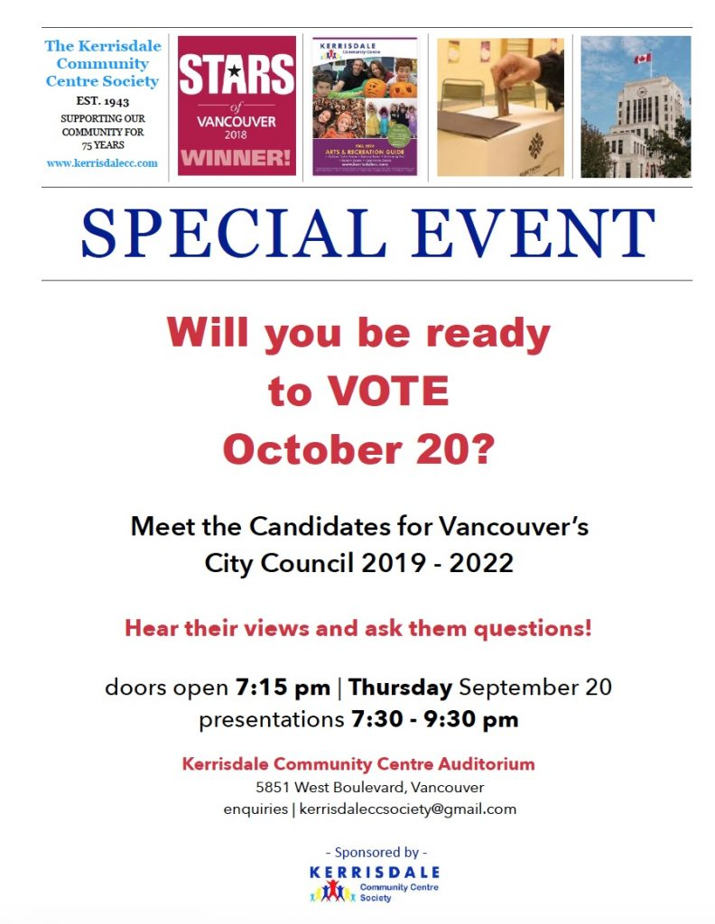 All-Candidates Meeting-Sep 20 Will you be ready to vote October 20? Meet the Candidates for Vancouver's City Council 2019 – 2022 Hear their Views Ask them Questions Doors open 7:15 pm, Thursday September 20, 2018 Presentations | Q&A from 7:30-9:30 pm Kerrisdale Community Centre Auditorium 5851 West Boulevard Sponsored by Kerrisdale Community Centre Society
