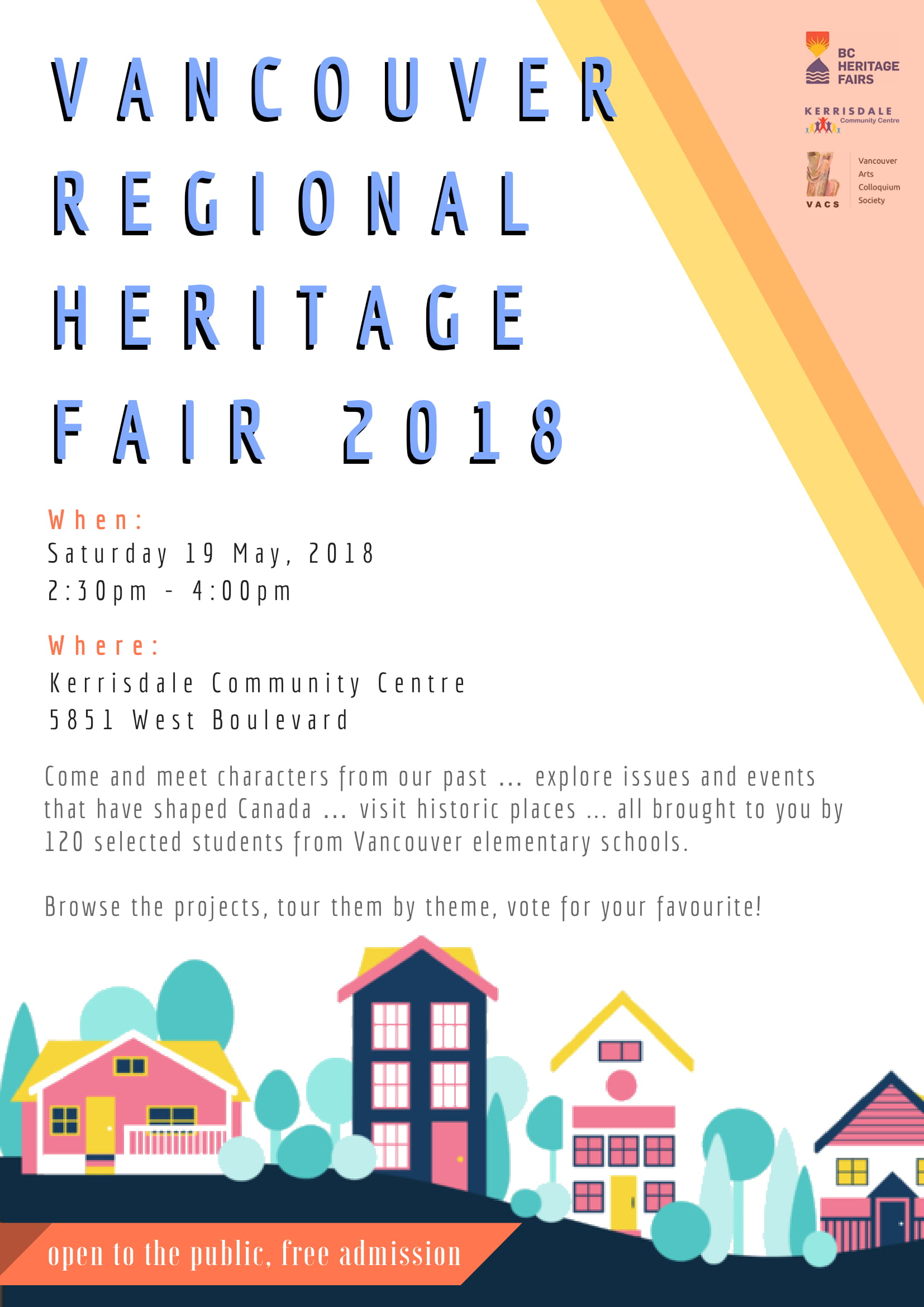 Vancouver Regional Heritage Fair 2018 When: Saturday May 19, 2018 2:30PM-4:00PM Where: Kerrisdale Community Centre 5851 West Boulevard Come and meet characters from our past…explore issues and events that have shaped Canada…visit historic places…all brought to you by 120 selected students from Vancouver elementary schools Browse the projects, tour them by them, vote for your favourite!