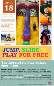 THE KERRISDALE PLAY PALACE 5670 East Boulevard VANCOUVER (Corner of East Blvd & 41st, behind McDonalds) A giant indoor playground located in Kerrisdale Cyclone Taylor Arena THE PLAYGROUND INCLUDES: • 2x inflatable bouncy castles • a 22' inflatable obstacle course • ride-on cars and toys • basketball shooting • a toddler area with padded flooring, carpet games and lots and lots of TOYS!! Ideal for families with children under 12 years