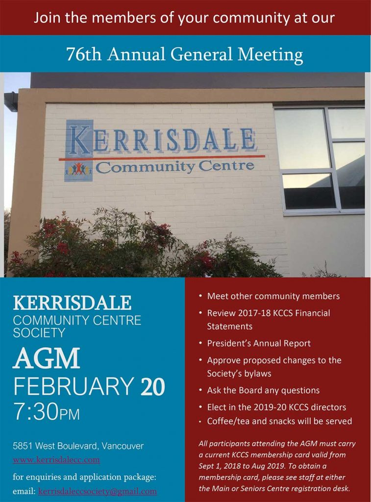 Kerrisdale Community Centre Society AGM Wednesday February 20, 7:30pm • Meet other community members • Review 2017-18 KCCS Financial Statements • President's Annual Report • Approve proposed changes to the Society's bylaws • Ask the Board any questions • Elect in the 2019-29 KCCS directors • Coffee/tea and snacks will be served All participants attending the AGM must carry a current KCCS membership card valid from Sept 1, 2018 to Aug 2019. To obtain a membership card, please see staff at either the Main or Seniors Centre registration desk. For enquiries and application package click here https://kerrisdalecc.com/become-a-director-of-kccs/ or email: kerrisdaleccsociety@gmail.com