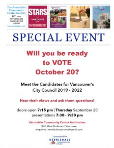 Will you be ready to vote October 20? Meet the Candidates for Vancouver's City Council 2019 – 2022 Hear their Views Ask them Questions Doors open 7:15 pm, Thursday September 20, 2018 Presentations | Q&A from 7:30-9:30 pm Kerrisdale Community Centre Auditorium 5851 West Boulevard Sponsored by Kerrisdale Community Centre Society