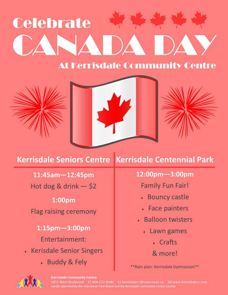 Celebrate Canada Day at Kerrisdale Community Centre Kerrisdale Seniors Centre 11:45am—12:45pm Hot dog & drink — $2 1:00pm Flag raising ceremony 1:15pm—3:00pm Entertainment: Kerisdale Senior Singers, Buddy & Fely Kerrisdale Centennial Park 12:00pm—3:00pm Family Fun Fair: Bouncy castle, Face painters, Balloon twisters, Lawn games, Crafts & more! **Rain plan: Kerrisdale Gymnasium**
