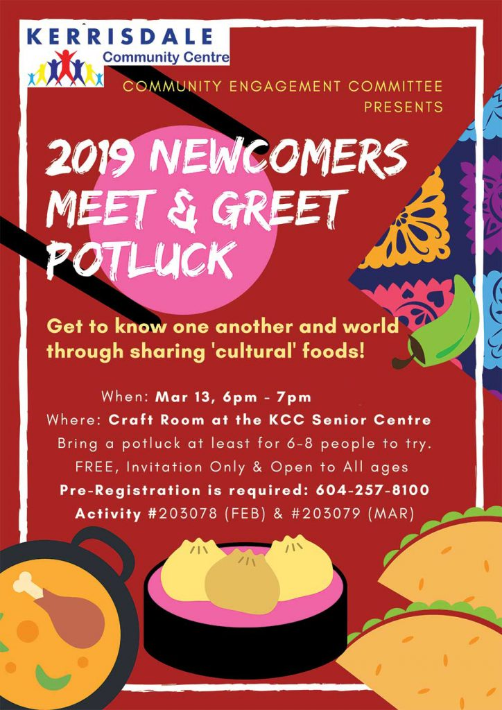 Community Engagement Committee Presents 2019 NEWCOMERS MEET & GREET POTLUCK Get to know one another and world through sharing 'cultural' foods! When: Feb 13, Mar 13, 6pm-7pm Where: Craft Room at the Seniors Centre Bring a potlouck at least for 6-8 people to try. FREE, Invitation Only & Open to All Ages Pre-Registration is required 604-257-8100 Feb 13: #203078 Mar 13: #203079