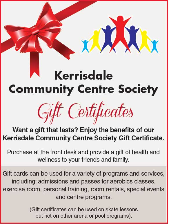 Kerrisdale Community Centre Society Gift Certificates Want a gift that lasts? Enjoy the benefits of our Kerrisdale Community Centre Society Gift Certificate. Purchase at the front desk and provide a gift of health and wellness to your friends and family. Gift cards can be used for a variety of programs and services, including: admissions and passes for aerobics classes, exercise room, personal training, room rentals, special events and centre programs. (Gift certificates can be used on skate lessons but not on other arena or pool programs).